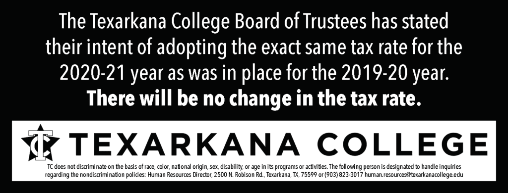 The Texarkana College Board of Trustees has stated their intent of adopting the exact same tax rate for the 2020-21 year as was in place for the 2019-20 year. There will be no change in the tax rate.